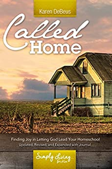 Called Home: Finding Joy in Letting God Lead Your Homeschool: Updated, Revised, and Expanded With Journal Section by [DeBeus, Karen]