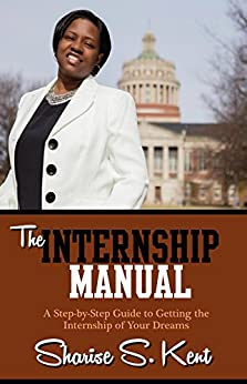 The Internship Manual: A Step-by-Step Guide to Getting the Internship of Your Dreams by [Kent, Sharise S.]