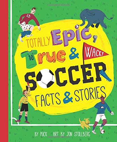 Totally Epic, True and Wacky Soccer Facts and Stories -