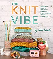 Knit Vibe: A Knitter's Guide to Creativity, Community, and Well-Being for Mind, Body &a