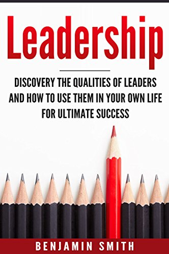 Leadership: Discover the Qualities of Leaders and How to Use Them in Your Own Life for Ultimate Success (English Edition)