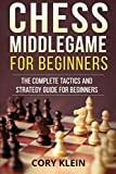 Chess Middlegame For Beginners: The Complete Tactics And Strategy Guide For Beginners-Cory Klein