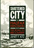 Shattered City: The Halifax Explosion and the Road to Recovery by Janet F. Kitz front cover