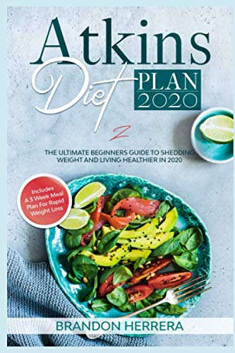 Atkins Diet Plan 2020: The Ultimate Guide To Shedding Weight And Living Healthier In 2020 – Includes A 3 Week Meal Plan
