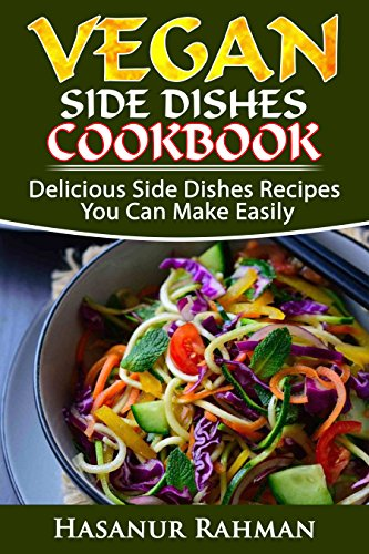 Vegan Side Dish Cookbook: Delicious Side Dish Recipes You Can Make Easily (Photos Included) (Vegan Cookbook Book 3) by Hasanur Rahman
