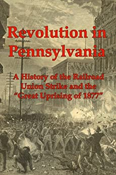 "Revolution in Pennsylvania: A History of the Railroad Union Strike and the ""Great Uprising of 1877"" by [JA Dacus]"