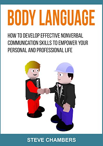 Body Language: How to Develop Effective Nonverbal Communication Skills to Empower your Personal and Professional Life (Career, Passion, Personality, Body Language Book 2) (Improving Body Language)