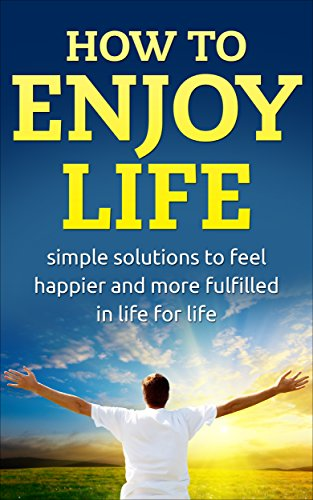 How to enjoy life: Simple solutions to feel happier in life for life