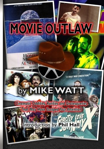 Movie Outlaw (Vol. 1): Film History's Rarities, Oddities, Grotesqueries, and Other Things That May Have Escaped Your Attention. (Volume 1)