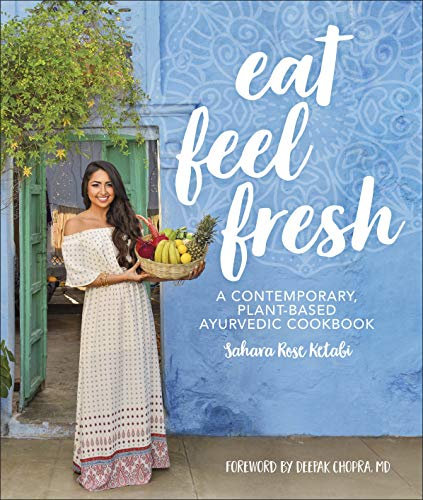 Eat Feel Fresh: A Contemporary Plant-based Ayurvedic Cookbook by Sahara Rose Ketabi