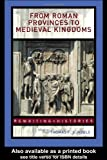 From Roman Provinces to Medieval Kingdoms (Rewriting Histories), , 0415327423