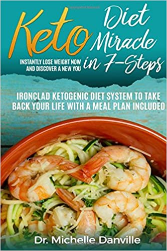 Keto Diet Miracle in  7-Steps Instantly Lose Weight Now and Discover a New You: Ironclad Ketogenic Diet System to Take Back Your Life with a Meal Plan Included