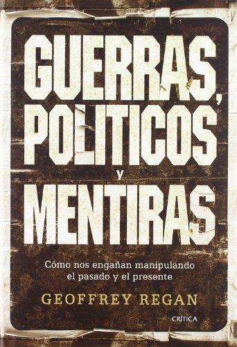 Descargar Libro Guerras, Políticos Y Mentiras: Cómo Nos Engañan Manipulando El Pasado Y El Presente Geoffrey Regan