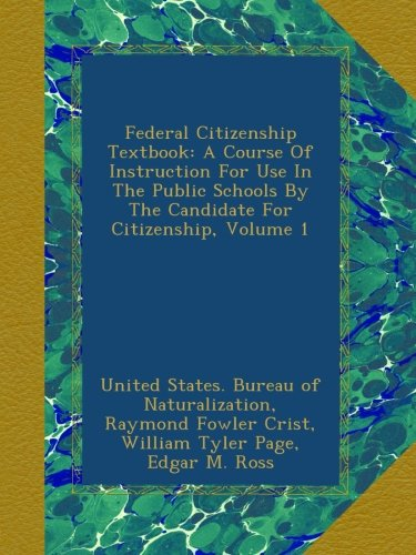 Read Online Federal Citizenship Textbook: A Course Of Instruction For Use In The Public Schools By The Candidate For Citizenship, Volume 1 pdf epub