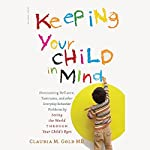 Keeping Your Child in Mind: Overcoming Defiance, Tantrums, and Other Everyday Behavior Problems by Seeing the World Through Your Child's Eyes | Claudia M. Gold