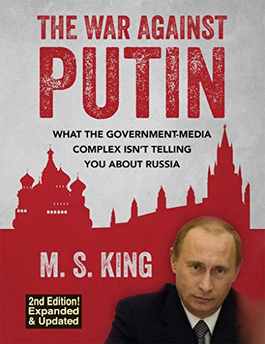 The War Against Putin: What the Government-Media Complex Isn't Telling You About Russia by [King, M]
