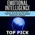 Emotional Intelligence: Top 20 Daily Tips to Master Your Emotions, Increase Your EQ, Improve Interpersonal Skills, and Become More Emotionally Intelligent in All Aspects of Life! Volume 1 | Top Pick