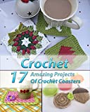 Crochet 17 Amazing Projects Of Crochet Coasters: (Crochet Projects, Crochet Accessories, Easy Crochet) (Crochet, Crocheting For Dummies, Crochet Patterns)