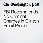 FBI Recommends No Criminal Charges in Clinton Email Probe | Matt Zapotosky,Rosalind S. Helderman