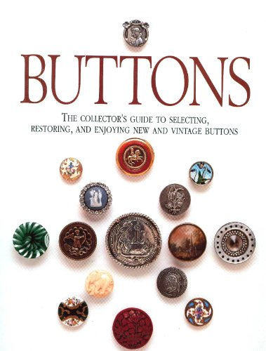 Buttons: The Collector's Guide to Selecting, Restoring, and Enjoying New and Vintage Buttons