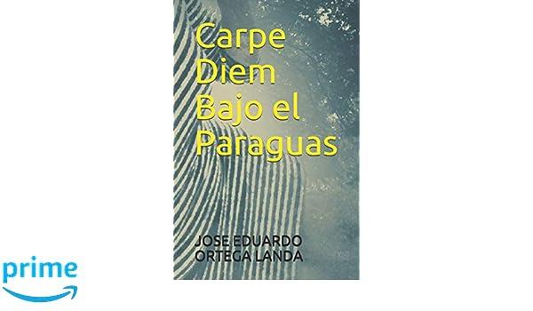 Amazon.com: Carpe Diem Bajo el Paraguas (Spanish Edition) (9781790583591): JOSE EDUARDO ORTEGA LANDA: Books