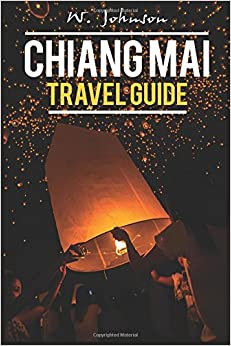 Chiang Mai: Chiang Mai Travel Guide: Volume 1 (Chiang Mai, Chiang Mai Travel Guide, Thailand Travel Guide)