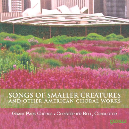 Songs of Smaller Creatures and Other American Choral -
