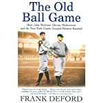 The Old Ball Game: How John McGraw, Christy Mathewson, and the New York Giants Created Modern Baseball | Frank Deford