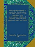 The Commonwealth of Australia Constitution act (63 & 64 Vic. c. 12) : together with introduction, table of statutes, table of cases, digest of cases and index