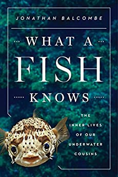 What a Fish Knows: The Inner Lives of Our Underwater Cousins by [Balcombe, Jonathan]