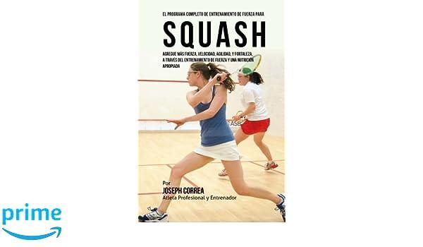 El Programa Completo de Entrenamiento de Fuerza para Squash: Agregue mas fuerza, velocidad, agilidad, y fortaleza, a traves del entrenamiento de fuerza y ...
