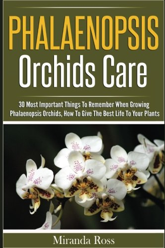Phalaenopsis Orchids Care: 30 Most Important Things To Remember When Growing Phalaenopsis Orchids (Orchids Care, Gardening Techniques) (Volume 2)