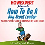 How to Be a Boy Scout Leader : Your Step-by-Step Guide to Becoming a Boy Scout Leader | HowExpert Press