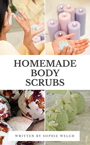 HOMEMADE BODY SCRUBS: The Best 50 Organic DIY Body And Face Scrubs, The Best