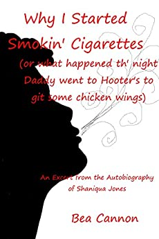 Why I Started Smokin' Cigarettes (or what happened th' night Daddy went to Hooter's to git some chicken wings): An Excerpt from the Autobiography of Shaniqua Jones by [Cannon, Bea]