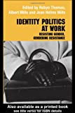 Identity Politics at Work : Resisting Gender, Gendering Resistance, Mills, Jean Helms and Mills, Jean Helms, 0415655080