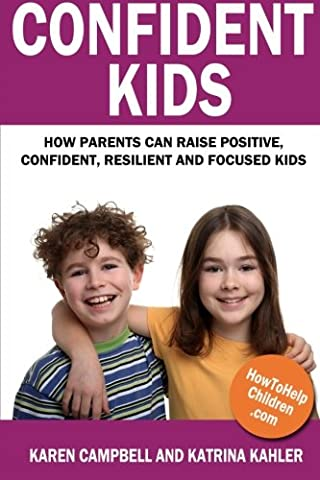 Confident Kids: How Parents Can Raise Positive, Confident, Resilient and Focused Kids (Childrens Books Confidence)