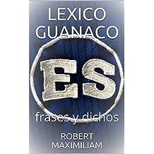 LEXICO GUANACO: frases y dichos (Spanish Edition)