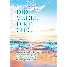 Dio vuole dirti che...: Un dialogo con Dio che guida all'illuminazione spirituale per ritrovare la serenità e ottenere quello che vuoi (Italian Edition)