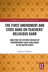 The First Amendment and State Bans on Teachers' Religious Garb: Analyzing the Historic Origins of Contemporary Legal Challenges in the United States (Routledge Research in Religion and Education) Kindle Edition