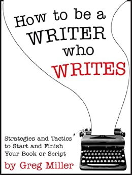 How To Be A Writer Who Writes: Strategies and Tactics To Start and Finish Your Book Or Script by [Miller, Greg]