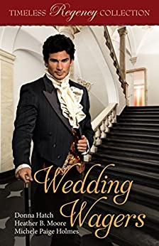 Wedding Wagers (Timeless Regency Collection Book 11) by [Hatch, Donna, Moore, Heather B., Holmes, Michele Paige]
