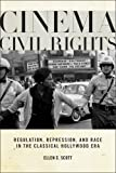 Cinema Civil Rights : Regulation, Repression, and Race in the Classical Hollywood Era, Scott, Ellen C., 0813571367