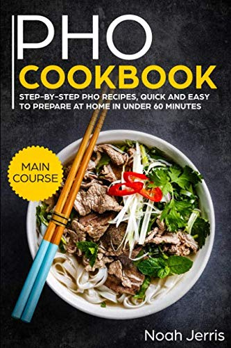 PHO Cookbook: MAIN COURSE – Step-by-step PHO recipes, quick and easy to prepare at home in under 60 minutes(Vietnamese recipes for Pho, Ramen and Noodles) by Noah Jerris