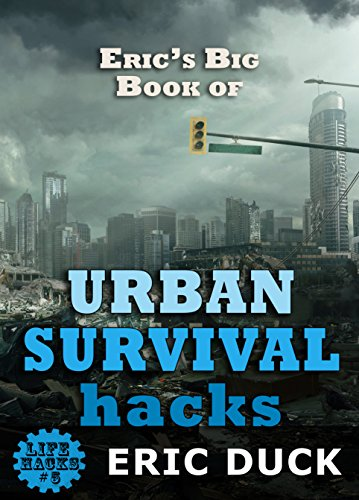 Eric's Big Book of Urban Survival Hacks: Vital Skills You Need To Live Through A Modern Day City Disaster (Life Hacks - Camping Needs Trip