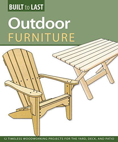 Outdoor Furniture (Built to Last): 14 Timeless Woodworking Projects for the Yard, Deck, and Patio (Build Patio Table)