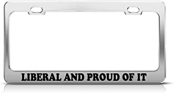 LIBERAL AND PROUD OF IT Metal License Plate Frame Tag Holder Two Holes