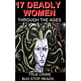 17 DEADLY WOMEN THROUGH THE AGES: TRUE CRIME (BUS STOP READS)