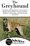 The Greyhound: A Complete and Comprehensive Owners Guide to: Buying, Owning, Health, Grooming, Training, Obedience, Understanding and Caring for Your Greyhound ... Caring for a Dog from a Puppy to Old Age 1)