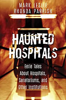 Haunted Hospitals: Eerie Tales About Hospitals, Sanatoriums, and Other Institutions by [Leslie, Mark, Parrish, Rhonda]